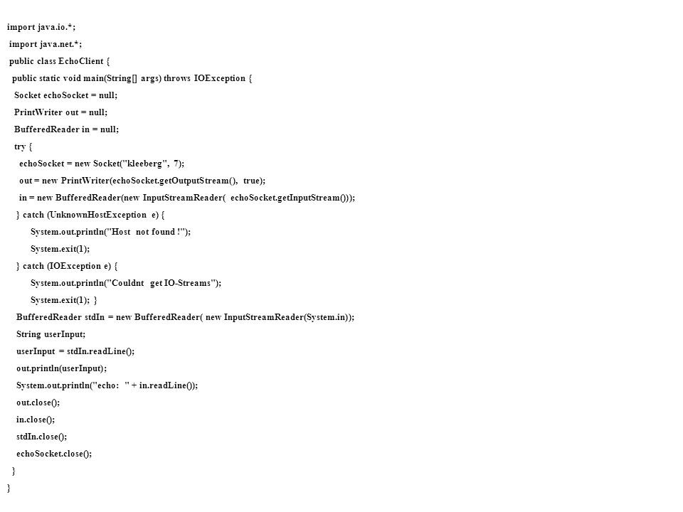 import java.io.*;import java.net.*; public class EchoClient { public static void main(String[] args) throws IOException {
